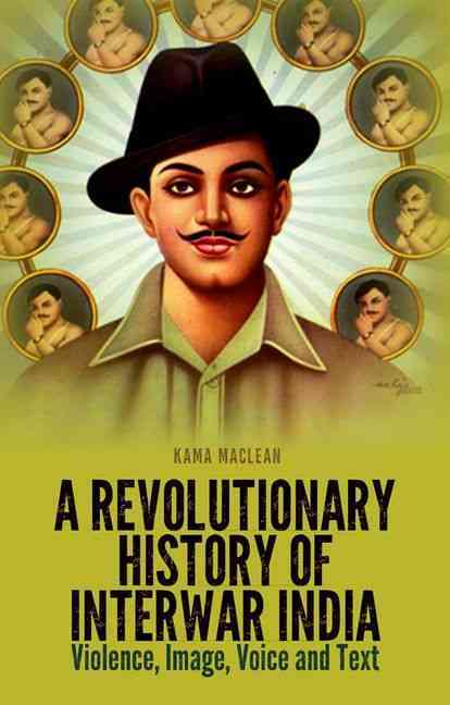 A Revolutionary History of Interwar India By Maclean, Kama